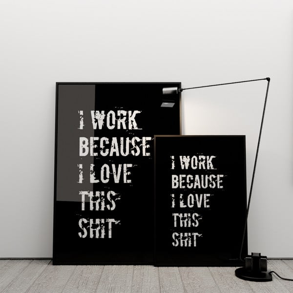 Plakat I work because I love this shit, 100x70 cm